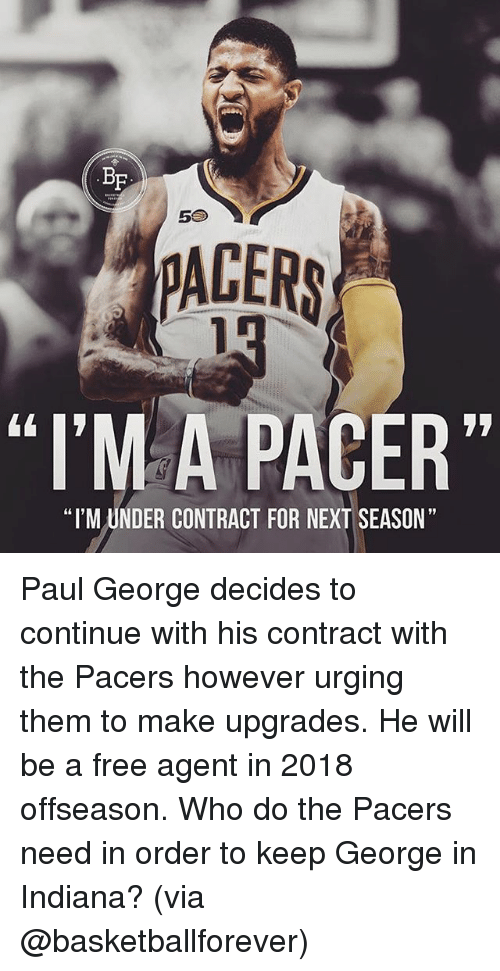 "Memes, Paul George, and Free: BF  5S  PACERS  ""I'MA PACER""  ""I'M UNDER CONTRACT FOR NEXT SEASON"" Paul George decides to continue with his contract with the Pacers however urging them to make upgrades. He will be a free agent in 2018 offseason. Who do the Pacers need in order to keep George in Indiana? (via @basketballforever)"