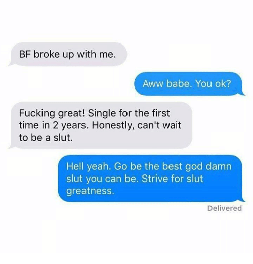 Awwing: BF broke up with me.  Aww babe. You ok?  Fucking great! Single for the first  time in 2 years. Honestly, can't wait  to be a slut.  Hell yeah. Go be the best god damn  slut you can be. Strive for slut  greatnesS.  Delivered