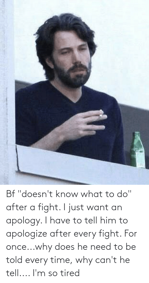 """Im So Tired: Bf """"doesn't know what to do"""" after a fight. I just want an apology. I have to tell him to apologize after every fight. For once...why does he need to be told every time, why can't he tell.... I'm so tired"""