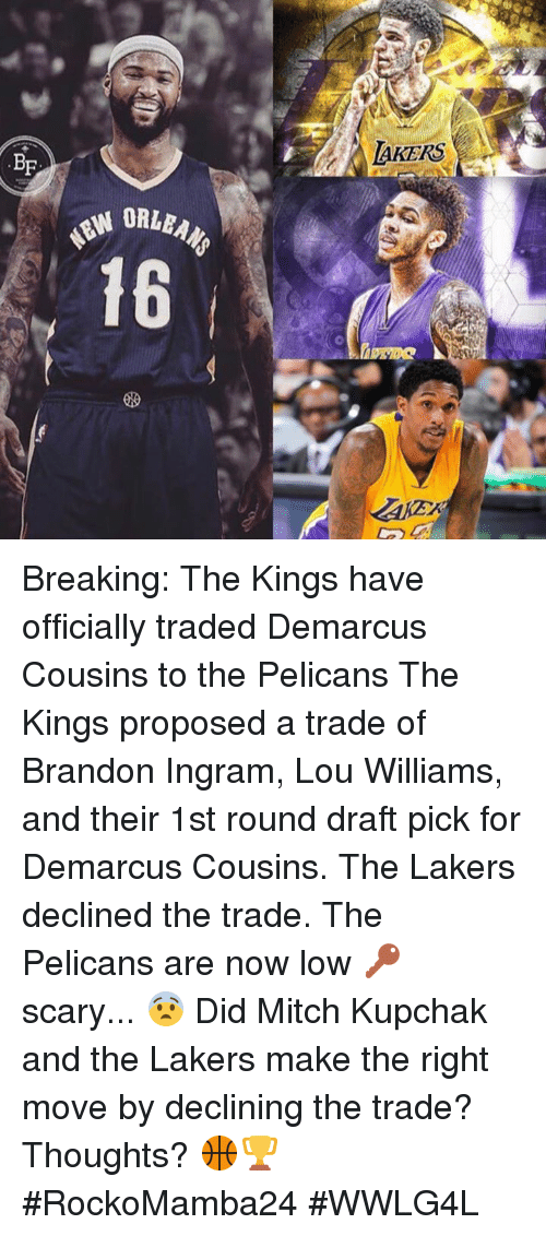 lou williams: BF  LAKERS Breaking: The Kings have officially traded Demarcus Cousins to the Pelicans  The Kings proposed a trade of Brandon Ingram, Lou Williams, and their 1st round draft pick for Demarcus Cousins. The Lakers declined the trade.  The Pelicans are now low 🔑 scary... 😨  Did Mitch Kupchak and the Lakers make the right move by declining the trade?  Thoughts? 🏀🏆  #RockoMamba24 #WWLG4L