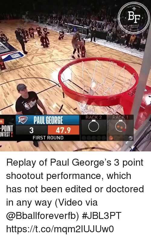 Sports, Paul George, and Video: Bf  RACK 2 RACK1  PAUL GEORGE  POINT3  NTEST  47.9  FIRST ROUND Replay of Paul George's 3 point shootout performance, which has not been edited or doctored in any way   (Video via @Bballforeverfb) #JBL3PT https://t.co/mqm2lUJUw0