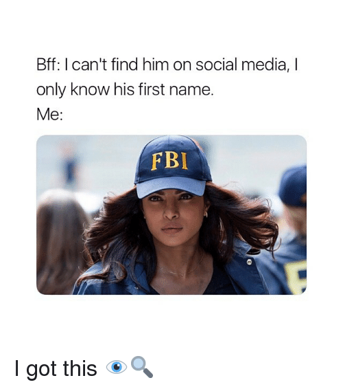 Fbi, Social Media, and Girl Memes: Bff: I can't find him on social media, I  only know his first name.  Me:  FBI I got this 👁🔍