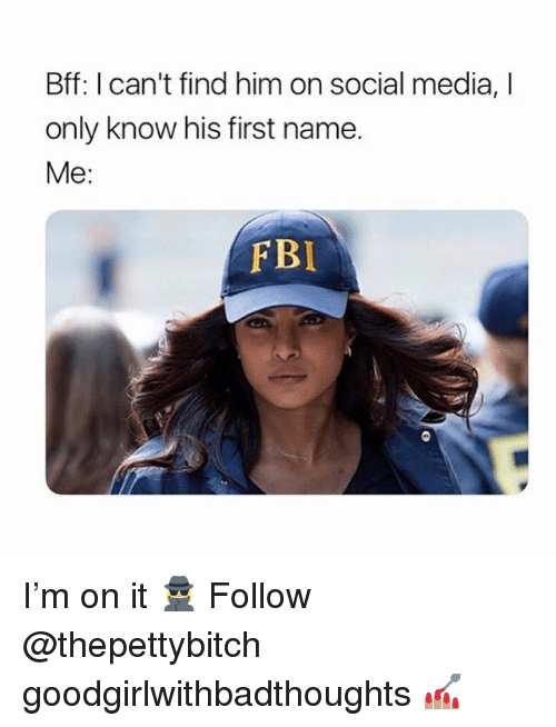 Fbi, Memes, and Social Media: Bff: I can't find him on social media, I  only know his first name.  Me:  FBI I'm on it 🕵🏼‍♀️ Follow @thepettybitch goodgirlwithbadthoughts 💅🏽