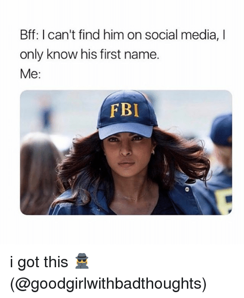 Fbi, Memes, and Social Media: Bff: I can't find him on social media, I  only know his first name.  Me:  FBI i got this 🕵️‍♀️ (@goodgirlwithbadthoughts)