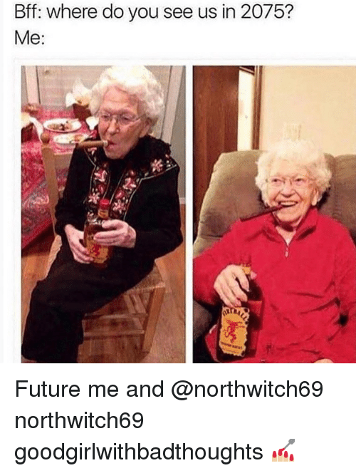 Future, Memes, and 🤖: Bff: where do you see us in 2075?  Me: Future me and @northwitch69 northwitch69 goodgirlwithbadthoughts 💅🏼