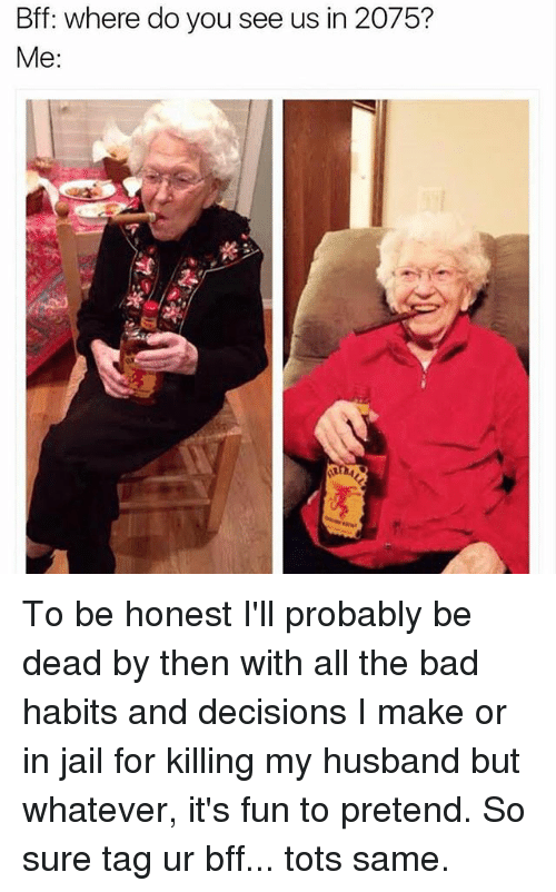 Bad, Jail, and Girl Memes: Bff: where do you see us in 2075?  Me: To be honest I'll probably be dead by then with all the bad habits and decisions I make or in jail for killing my husband but whatever, it's fun to pretend. So sure tag ur bff... tots same.