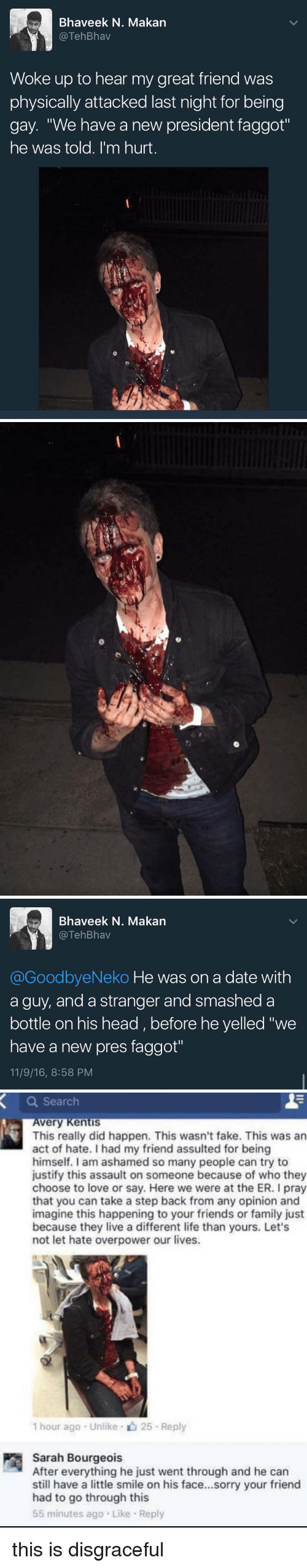 """Opinionating: Bhaveek N. Makan  TehBhav  Woke up to hear my great friend was  physically attacked last night for being  gay. """"We have a new president faggot""""  he was told. I'm hurt   Bhaveek N. Makan  TehBhav  @GoodbyeNeko He was on a date with  a guy, and a stranger and smashed a  bottle on his head before he yelled """"we  have a new pres faggot""""  11/9/16, 8:58 PM   a Search  very Kentis  This really did happen. This wasn't fake. This was an  act of hate. had my friend assulted for being  himself. I am ashamed so many people can try to  justify this assault on someone because of who they  choose to love or say. Here we were at the ER. I pray  that you can take a step back from any opinion and  imagine this happening to your friends or family just  because they live a different life than yours. Let's  not let hate overpower our lives.  1 hour ago Unlike 25 Reply  Sarah Bourgeois  After everything he just went through and he can  still have a little smile on his face...sorry your friend  had to go through this  55 minutes ago Like Reply this is disgraceful"""