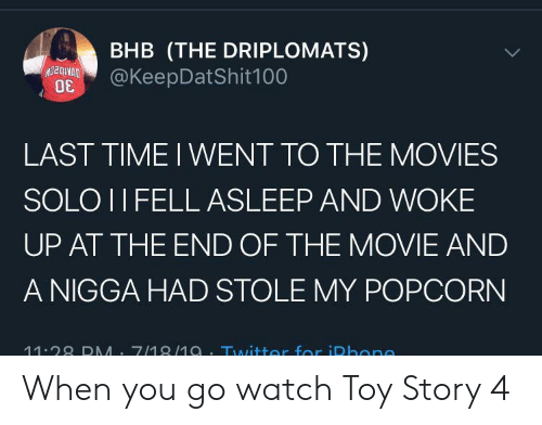 Movies, Toy Story, and Twitter: BHB (THE DRIPLOMATS)  @KeepDatShit100  LAST TIME I WENT TO THE MOVIES  SOLO II FELL ASLEEP AND WOKE  UP AT THE END OF THE MOVIE AND  A NIGGA HAD STOLE MY POPCORN  11.28 DMM 7/18/1a.Twitter for iDhone When you go watch Toy Story 4