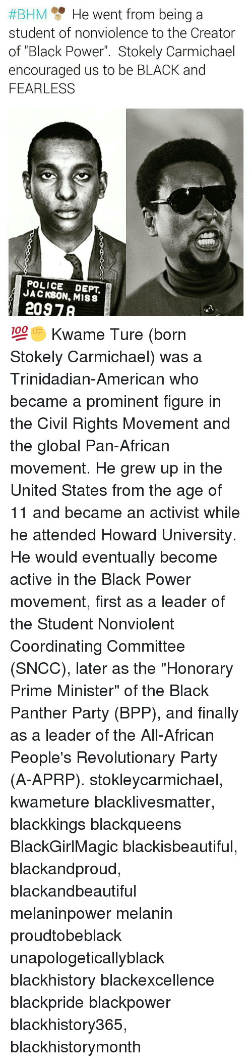 """Memes, Black Panther, and Black Panther Party:  #BHM He went from being a  student of nonviolence to the Creator  of """"Black Power Stokely Carmichael  encouraged us to be BLACK and  FEARLESS  POLICE DEPT  JACKBON, M188  2097 💯✊ Kwame Ture (born Stokely Carmichael) was a Trinidadian-American who became a prominent figure in the Civil Rights Movement and the global Pan-African movement. He grew up in the United States from the age of 11 and became an activist while he attended Howard University. He would eventually become active in the Black Power movement, first as a leader of the Student Nonviolent Coordinating Committee (SNCC), later as the """"Honorary Prime Minister"""" of the Black Panther Party (BPP), and finally as a leader of the All-African People's Revolutionary Party (A-APRP). stokleycarmichael, kwameture blacklivesmatter, blackkings blackqueens BlackGirlMagic blackisbeautiful, blackandproud, blackandbeautiful melaninpower melanin proudtobeblack unapologeticallyblack blackhistory blackexcellence blackpride blackpower blackhistory365, blackhistorymonth"""