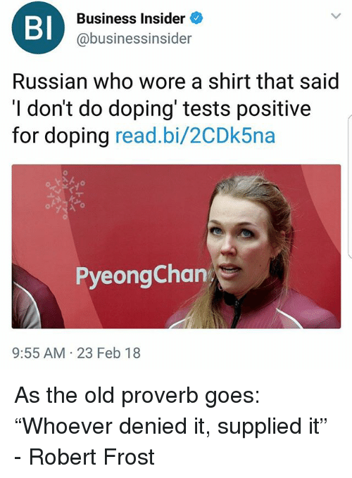 """doping: BI  Business Insider  @business.nsider  Russian who wore a shirt that said  I don't do doping' tests positive  for doping read.bi/2CDk5na  PyeongChan  9:55 AM 23 Feb 18 As the old proverb goes: """"Whoever denied it, supplied it"""" - Robert Frost"""