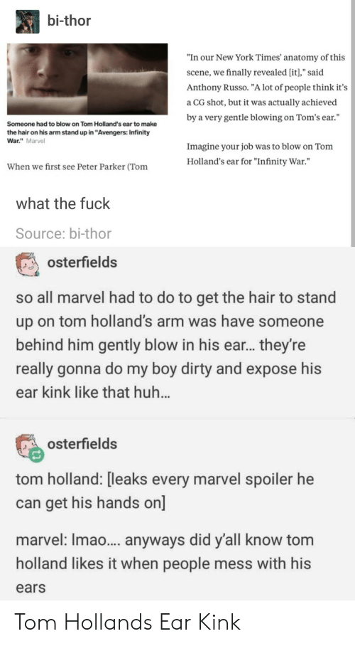 """Huh, New York, and Dirty: bi-thor  """"In our New York Times' anatomy of this  scene, we finally revealed [it],"""" said  Anthony Russo. """"A lot of people think it's  a CG shot, but it was actually achieved  by a very gentle blowing on Tom's ear.""""  Someone had to blow on Tom Holland's ear to make  the hair on his arm stand up in """"Avengers: Infinity  War."""" Marvel  Imagine your job was to blow on Tonm  Holland's ear for """"Infinity War.""""  When we first see Peter Parker (Tom  what the fuck  Source: bi-thor  osterfields  so all marvel had to do to get the hair to stand  up on tom holland's arm was have someone  behind him gently blow in his ear... they're  really gonna do my boy dirty and expose his  ear kink like that huh  osterfields  tom holland: [leaks every marvel spoiler he  can get his hands on]  marvel: Imao... anyways did y'all know tom  holland likes it when people mess with his  ears Tom Hollands Ear Kink"""