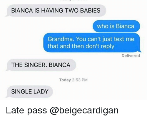 Single Lady: BIANCA IS HAVING TWO BABIES  who is Bianca  Grandma. You can't just text me  that and then don't reply  Delivered  THE SINGER. BIANCA  Today 2:53 PM  SINGLE LADY Late pass @beigecardigan