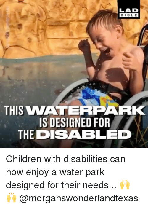 Children, Memes, and Bible: BIBLE  THIS VNATERPARK  IS DESIGNED FOR  THE DISABLED Children with disabilities can now enjoy a water park designed for their needs... 🙌 🙌 @morganswonderlandtexas