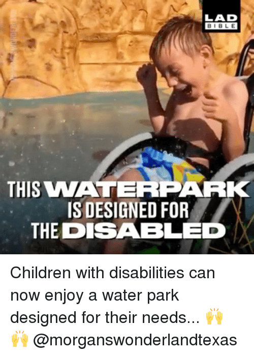 Children, Memes, and Bible: BIBLE  THIS VWATERPAR  IS DESIGNED FOR  THE DISABLED Children with disabilities can now enjoy a water park designed for their needs... 🙌 🙌 @morganswonderlandtexas
