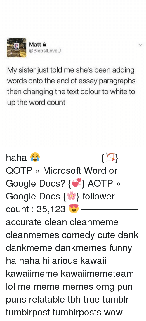 Cute, Dank, and Funny: @BiebslLoveU  My sister just told me she's been adding  words onto the end of essay paragraphs  then changing the text colour to white to  up the word count haha 😂 ———♡——— {🏹} QOTP » Microsoft Word or Google Docs? {💞} AOTP » Google Docs {🌸} follower count : 35,123 😍 ———♡——— accurate clean cleanmeme cleanmemes comedy cute dank dankmeme dankmemes funny ha haha hilarious kawaii kawaiimeme kawaiimemeteam lol me meme memes omg pun puns relatable tbh true tumblr tumblrpost tumblrposts wow