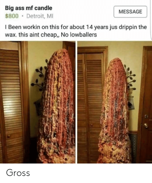 Ass, Detroit, and Big Ass: Big ass mf candle  MESSAGE  $800 Detroit, MI  I Been workin on this for about 14 years jus drippin the  wax. this aint cheap., No lowballers Gross