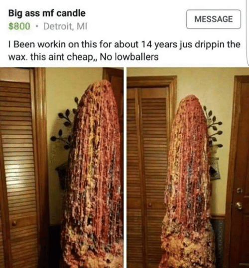 Ass, Detroit, and Big Ass: Big ass mf candle  MESSAGE  $800 Detroit, MI  I Been workin on this for about 14 years jus drippin the  wax. this aint cheap., No lowballers