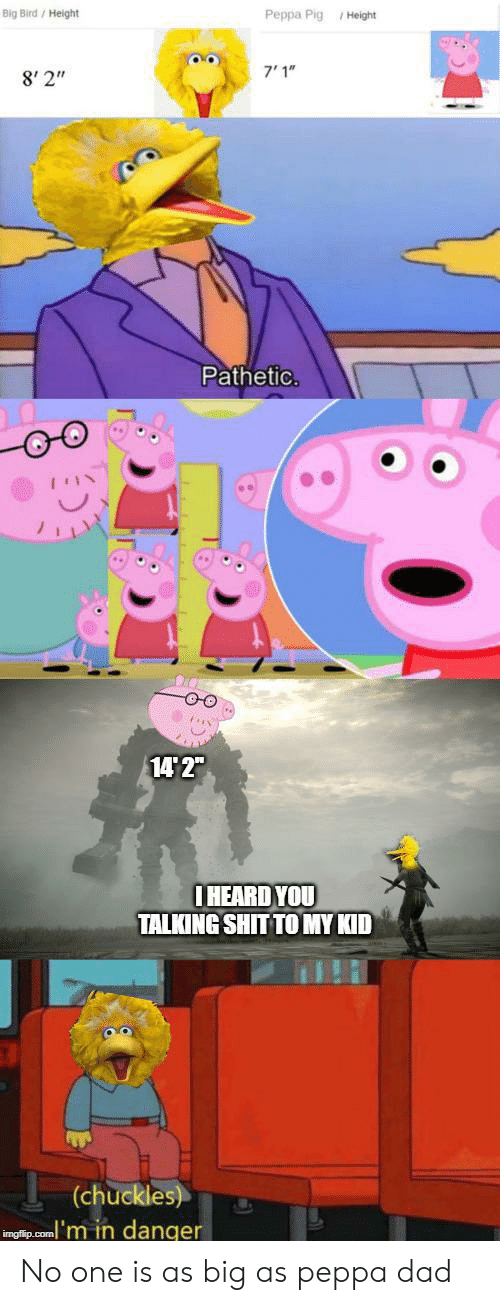"Big Bird: Big Bird/ Height  Peppa Pig Height  7'1""  8' 2""  Pathetic.  14 2""  IHEARD YOU  TALKING SHIT TO MY KID  (chuckles)  inglip.com'm in danger No one is as big as peppa dad"