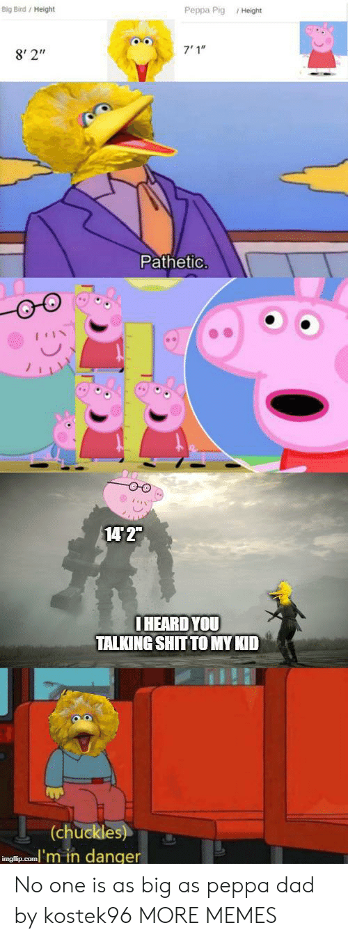 "Big Bird: Big Bird/ Height  Peppa Pig Height  7'1""  8' 2""  Pathetic.  14 2""  IHEARD YOU  TALKING SHIT TO MY KID  (chuckles)  inglip.com'm in danger No one is as big as peppa dad by kostek96 MORE MEMES"