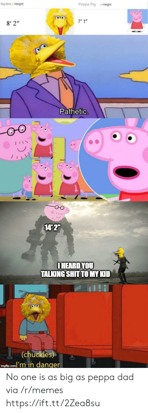 "Big Bird: Big Bird/ Height  Peppa Pig Height  7'1""  8' 2""  Pathetic.  14 2""  IHEARD YOU  TALKING SHIT TO MY KID  (chuckles)  inglip.com'm in danger No one is as big as peppa dad via /r/memes https://ift.tt/2Zea8su"