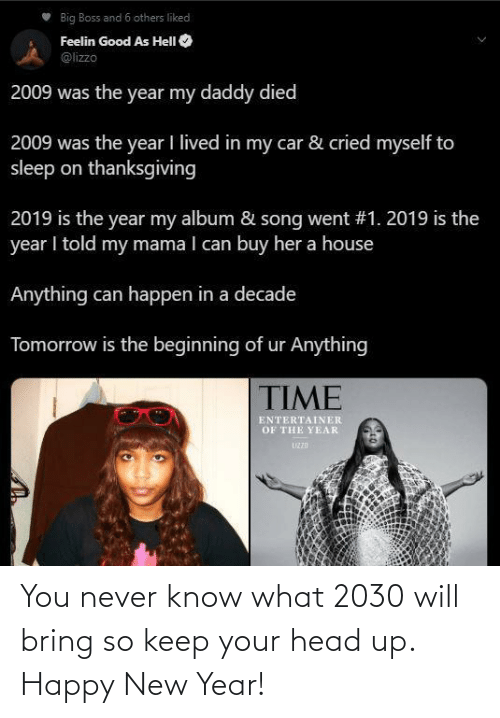 car: Big Boss and 6 others liked  Feelin Good As HelI O  @lizzo  2009 was the year my daddy died  2009 was the year I lived in my car & cried myself to  sleep on thanksgiving  2019 is the year my album & song went #1. 2019 is the  year I told my mama I can buy her a house  Anything can happen in a decade  Tomorrow is the beginning of ur Anything  TIME  ENTERTAINER  OF THE YEAR  UZZD You never know what 2030 will bring so keep your head up. Happy New Year!