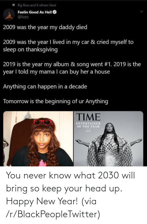 car: Big Boss and 6 others liked  Feelin Good As HelI O  @lizzo  2009 was the year my daddy died  2009 was the year I lived in my car & cried myself to  sleep on thanksgiving  2019 is the year my album & song went #1. 2019 is the  year I told my mama I can buy her a house  Anything can happen in a decade  Tomorrow is the beginning of ur Anything  TIME  ENTERTAINER  OF THE YEAR  UZZD You never know what 2030 will bring so keep your head up. Happy New Year! (via /r/BlackPeopleTwitter)