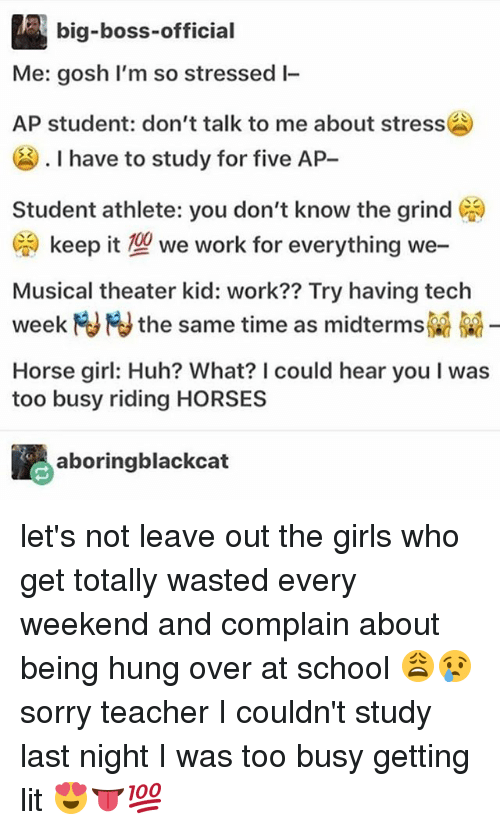 Teching: big-boss-official  Me: gosh I'm so stressed l-  AP student: don't talk to me about stress  . I have to study for five AP-  Student athlete: you don't know the grind )  G. keep it型we work for everything we-  Musical theater kid: work?? Try having tech  week M NJ the same time as midterms  Horse girl: Huh? What? I could hear you I was  too busy riding HORSES  aboringblackcat let's not leave out the girls who get totally wasted every weekend and complain about being hung over at school 😩😢sorry teacher I couldn't study last night I was too busy getting lit 😍👅💯