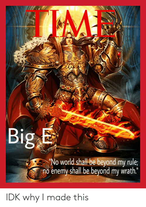 """Big E: Big E  """"No world shall be beyond my rule;  no enemy shall be beyond my wrath."""" IDK why I made this"""