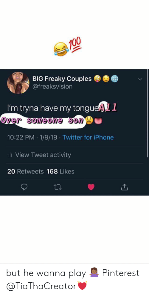 Iphone, Twitter, and Pinterest: BIG Freaky Couples ●  @freaksvision  ●  I'm tryna have my tongueAL1  over someone sono  10:22 PM 1/9/19 Twitter for iPhone  ili View Tweet activity  20 Retweets 168 Likes but he wanna play 🤷🏾‍♀️ Pinterest @TiaThaCreator💓
