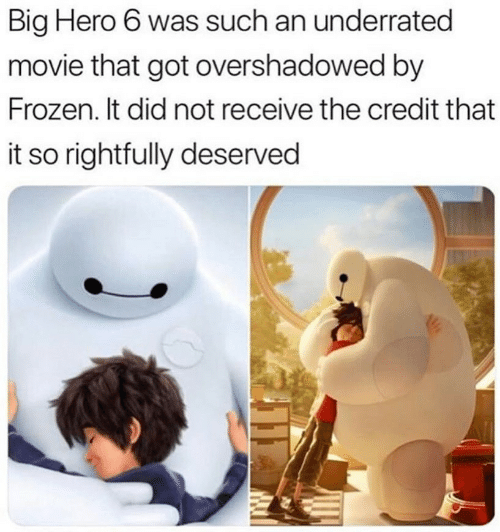 Frozen, Movie, and Got: Big Hero 6 was such an underrated  movie that got overshadowed by  Frozen. It did not receive the credit that  it so rightfully deserved