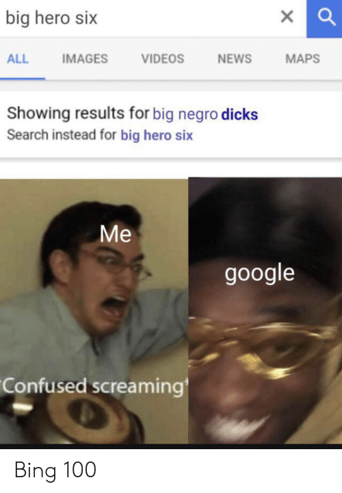 Bing: big hero six  IMAGES  VIDEOS  NEWS  МAPS  ALL  Showing results for big negro dicks  Search instead for big hero six  Ме  google  Confused screaming Bing 100