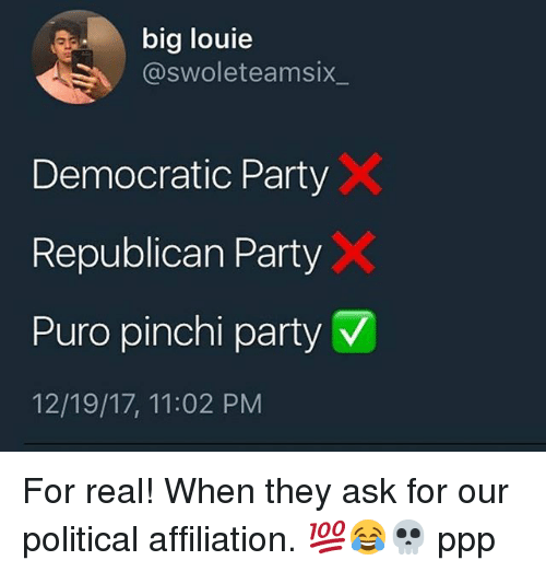 Memes, Party, and Democratic Party: big louie  @swoleteamsix  Democratic Party  Republican Party  Puro pinch! party v/  12/19/17, 11:02 PM For real! When they ask for our political affiliation. 💯😂💀 ppp