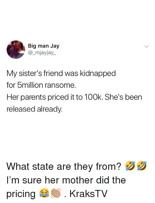 Jay, Memes, and Parents: Big man Jay  @_mjayjay.  My sister's friend was kidnapped  for 5million ransome.  Her parents priced it to 100k. She's been  released alreadv What state are they from? 🤣🤣I'm sure her mother did the pricing 😂👏🏽 . KraksTV
