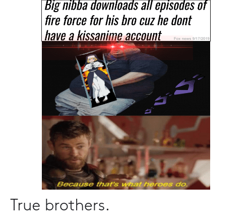 Anime, Fire, and News: Big nibba downloads all episodes of  | fire force for his bro cuz he dont  have a kissanime account  Fox news 9/17/2019  Because that's what heroes do True brothers.
