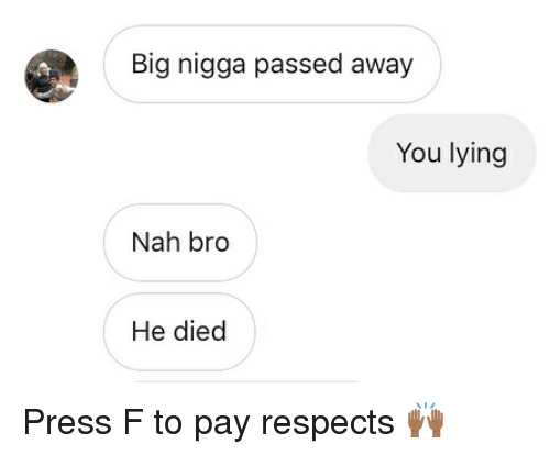 Lying, Trendy, and Big: Big nigga passed away  You lying  Nah bro  He died Press F to pay respects 🙌🏾