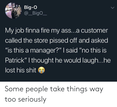 "customer: Big-O  @_BigO_  My job finna fire my ass...a customer  called the store pissed off and asked  ""is this a manager?"" I said ""no this is  Patrick"" I thought he would laugh...he  lost his shit Some people take things way too seriously"