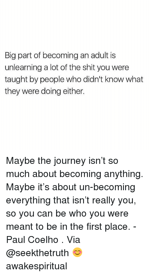 Journey, Memes, and Shit: Big part of becoming an adult is  unlearning a lot of the shit you were  taught by people who didn't know what  they were doing either. Maybe the journey isn't so much about becoming anything. Maybe it's about un-becoming everything that isn't really you, so you can be who you were meant to be in the first place. - Paul Coelho . Via @seekthetruth 😊 awakespiritual