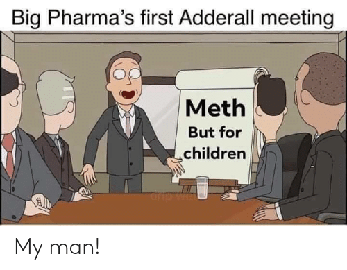Children, Adderall, and Meth: Big Pharma's first Adderall meeting  Meth  But for  children  rp My man!
