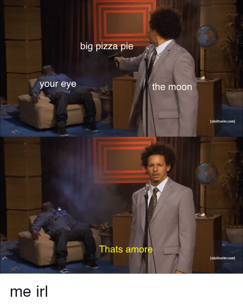 Pizza, Moon, and Irl: big pizza pie  your eye  the moon  adultswim.com  Thats amore  adultswim.com] me irl