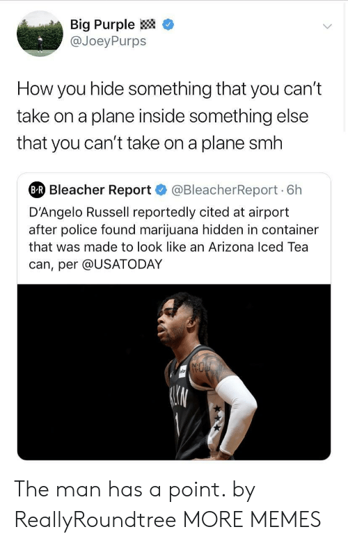 "Dank, Memes, and Police: Big Purple <  @JoeyPurps  How you hide something that you can'""t  take on a plane inside something else  that you can't take on a plane smh  Bleacher Report@BleacherReport 6h  D'Angelo Russell reportedly cited at airport  after police found marijuana hidden in container  that was made to look like an Arizona Iced Tea  can, per @USATODAY The man has a point. by ReallyRoundtree MORE MEMES"