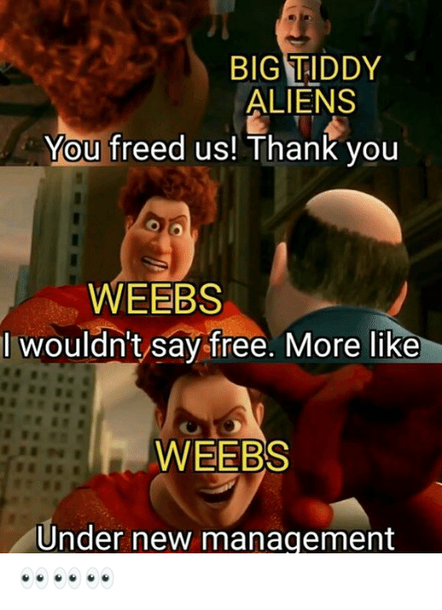 Aliens, Thank You, and Free: BIG TIDDY  ALIENS  You freed us! Thank you  WEEBS  I wouldn't say free. More like  WEEBS  Under new management 👀👀👀