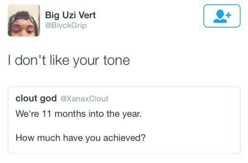 I Dont Like: Big Uzi Vert  @BivckGrip  I don't like your tone  clout god @XanaxClout  We're 11 months into the year.  How much have you achieved?