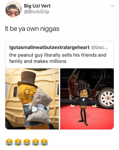 Family, Friends, and Girl Memes: Big Uzi Vert  @BlvckGrip  It be ya own niggas  Igotasmallmeatbutaextralargeheart @blac...  the peanut guy literally sells his friends and  family and makes millions 😂😂😂😂😂