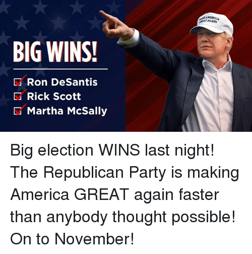 America, Party, and Republican Party: BIG WINS!  D Ron DeSantis  Rick Scott  Martha McSally Big election WINS last night! The Republican Party is making America GREAT again faster than anybody thought possible! On to November!