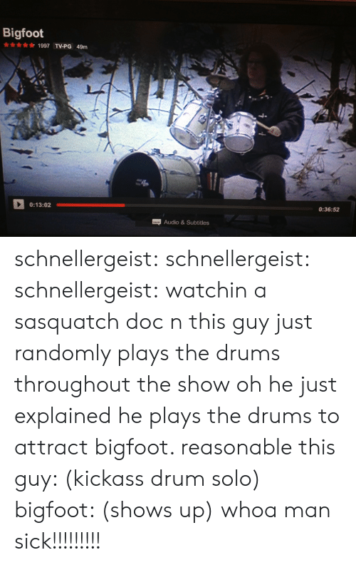 Bigfoot, Target, and Tumblr: Bigfoot  1997 TV-PG 49m  0:13:02  0:36:52  Audio&Subtitles schnellergeist: schnellergeist:   schnellergeist:  watchin a sasquatch doc n this guy just randomly plays the drums throughout the show  oh he just explained he plays the drums to attract bigfoot. reasonable   this guy: (kickass drum solo) bigfoot: (shows up) whoa man sick!!!!!!!!!