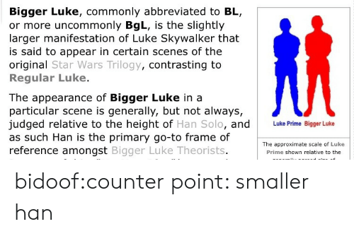 Luke Skywalker: Bigger Luke, commonly abbreviated to BL,  or more uncommonly BgL, is the slightly  larger manifestation of Luke Skywalker that  is said to appear in certain scenes of the  original Star Wars Trilogy, contrasting to  Regular Luke.  The appearance of Bigger Luke in a  particular scene is generally, but not always,  judged relative to the height of Han Solo, and  as such Han is the primary go-to frame of  reference amongst Bigger Luke Theorists  Luke Prime Bigger Luke  The approximate scale of Luke  Prime shown relative to the bidoof:counter point: smaller han
