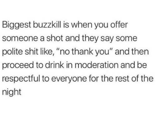 """Shit, Thank You, and Moderation: Biggest buzzkill is when you offer  someone a shot and they say some  polite shit like, """"no thank you"""" and then  proceed to drink in moderation and be  respectful to everyone for the rest of the  night"""