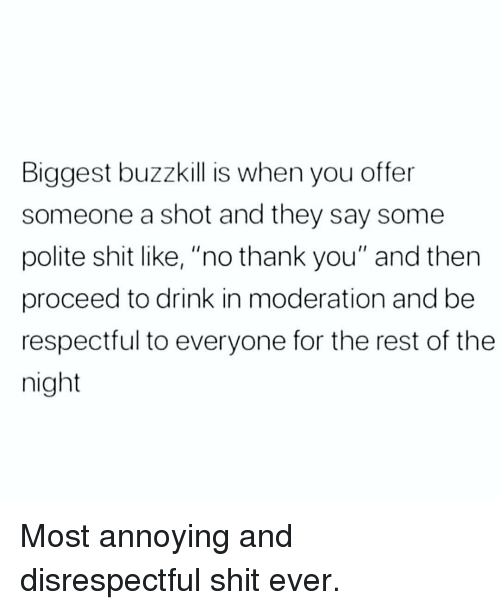 """Memes, Shit, and Thank You: Biggest buzzkill is when you offer  someone a shot and they say some  polite shit like, """"no thank you"""" and then  proceed to drink in moderation and be  respectful to everyone for the rest of the  night Most annoying and disrespectful shit ever."""