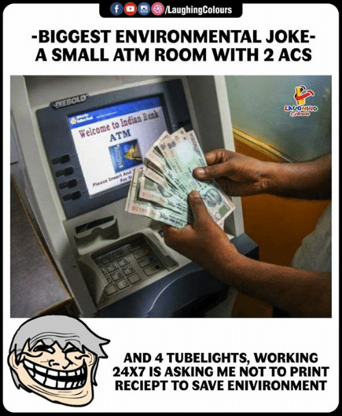 Bank, Indian, and Indianpeoplefacebook: BIGGEST ENVIRONMENTAL JOKE-  A SMALL ATM ROOM WITH 2 ACS  Welcome to Indian Bank  ATM  AND 4 TUBELIGHTS, WORKING  24X7 IS ASKING ME NOT TO PRINT  RECIEPT TO SAVE ENIVIRONMENT