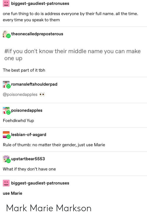 Tbh, Tumblr, and Best: biggest-gaudiest-patronus  es  one fun thing to do is address everyone by their full name. all the time.  every time you speak to them  theonecalledpreposterous  S  #if you don't know their middle name you can make  one up  The best part of it tbh  romansleftshoulderpad  @poisonedapples  poisonedapples  Foehdkwhd Yup  lesbian-of-asgard  Rule of thumb: no matter their gender, just  use Marie  upstartbear5553  What if they don't have one  biggest-gaudiest-patronus  es  use Marie Mark Marie Markson